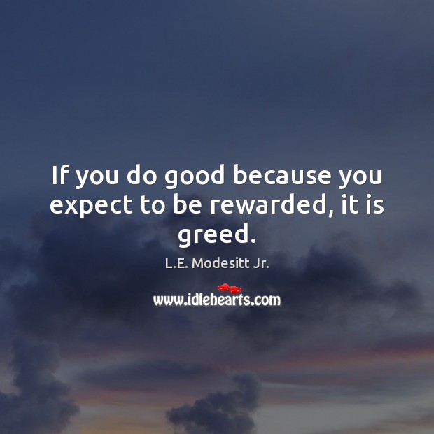 If you do good because you expect to be rewarded, it is greed. Image