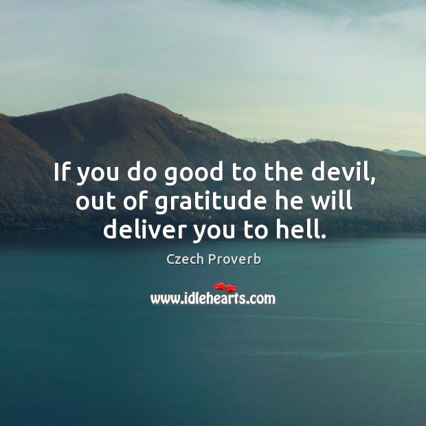 If you do good to the devil, out of gratitude he will deliver you to hell. Czech Proverbs Image