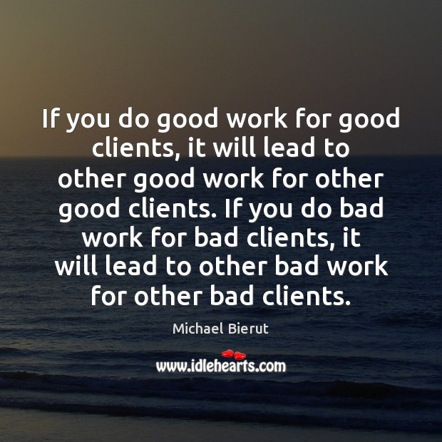 If you do good work for good clients, it will lead to Michael Bierut Picture Quote