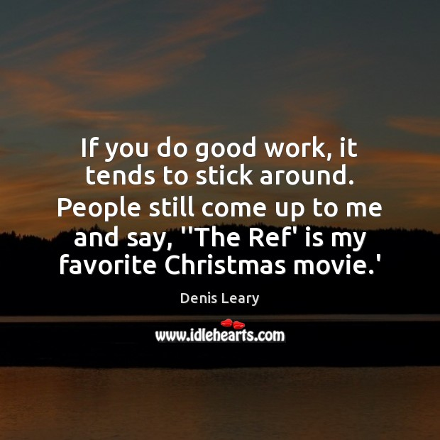 If you do good work, it tends to stick around. People still Denis Leary Picture Quote