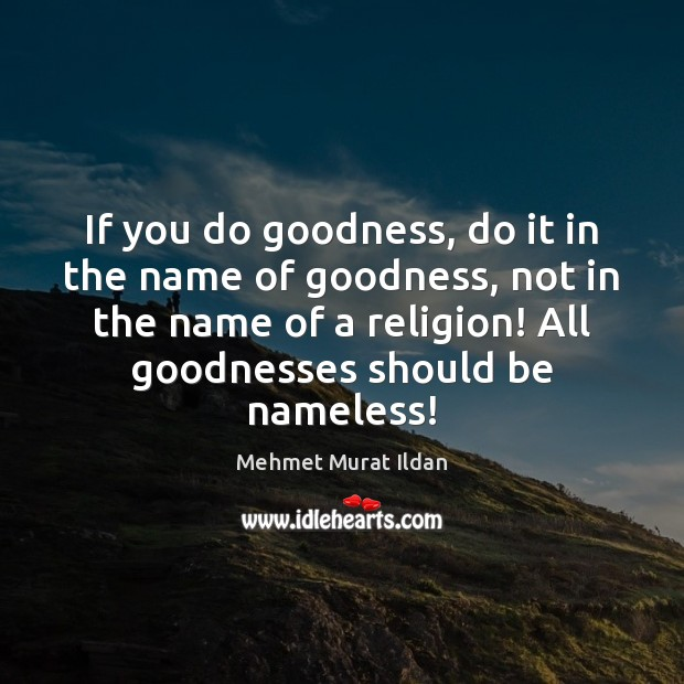 If you do goodness, do it in the name of goodness, not Image