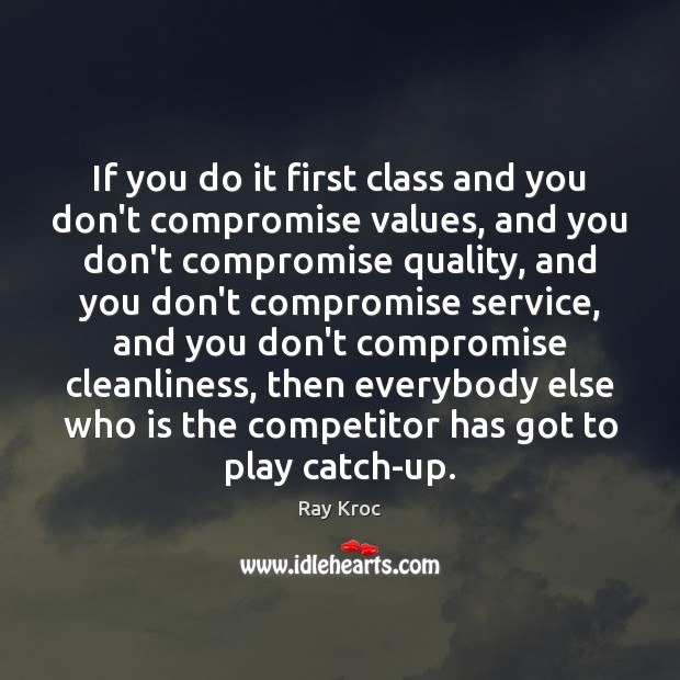 If you do it first class and you don't compromise values, and Ray Kroc Picture Quote