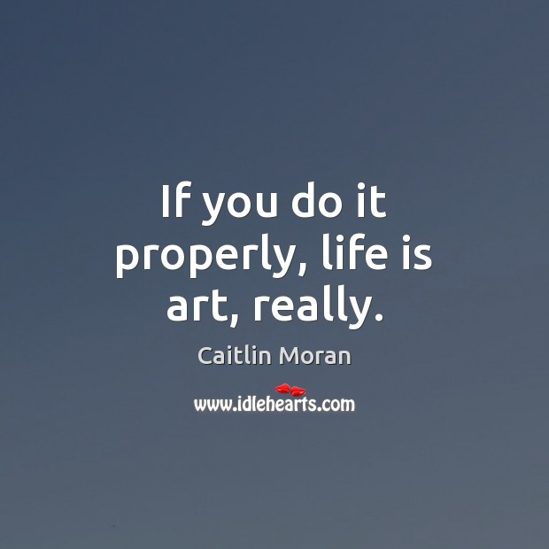 If you do it properly, life is art, really. Caitlin Moran Picture Quote