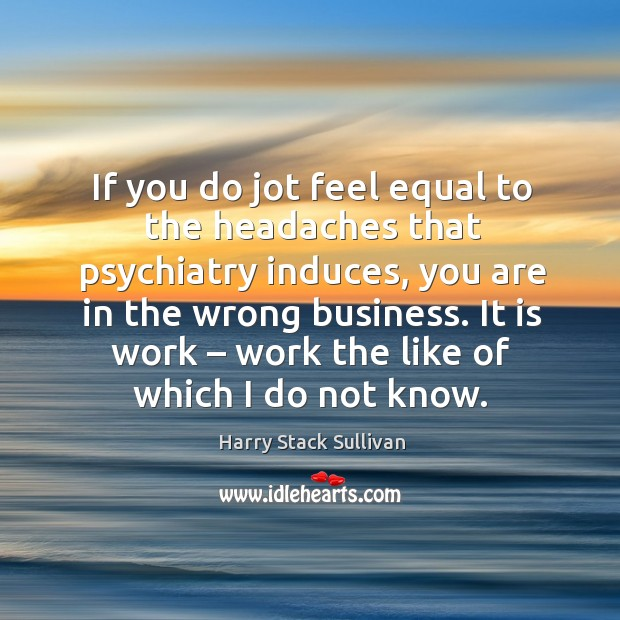 If you do jot feel equal to the headaches that psychiatry induces, you are in the wrong business. Image