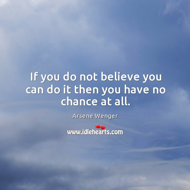 Image, If you do not believe you can do it then you have no chance at all.