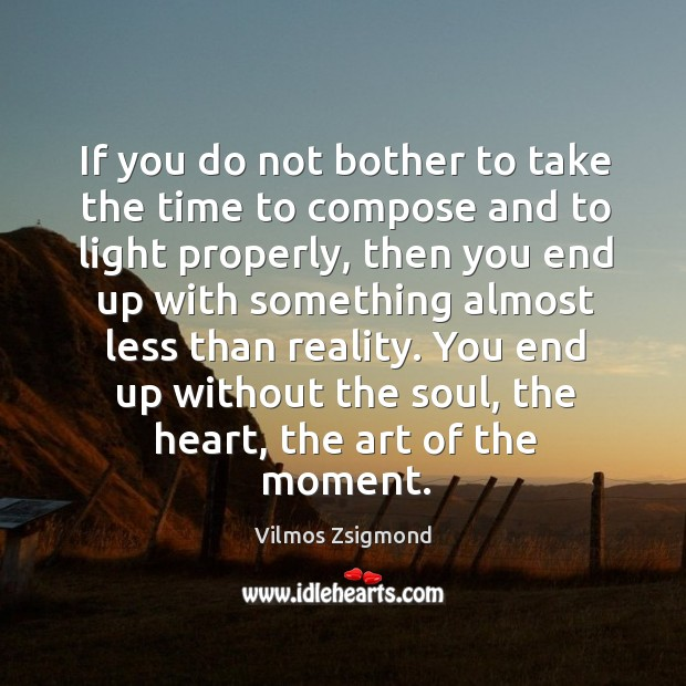 If you do not bother to take the time to compose and Vilmos Zsigmond Picture Quote