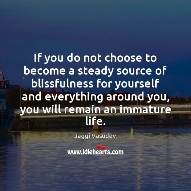 If you do not choose to become a steady source of blissfulness Image