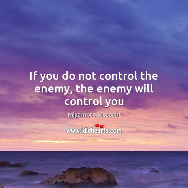 Miyamoto Musashi Picture Quote image saying: If you do not control the enemy, the enemy will control you