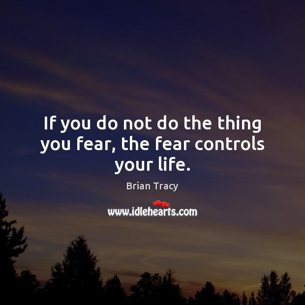 Image, If you do not do the thing you fear, the fear controls your life.