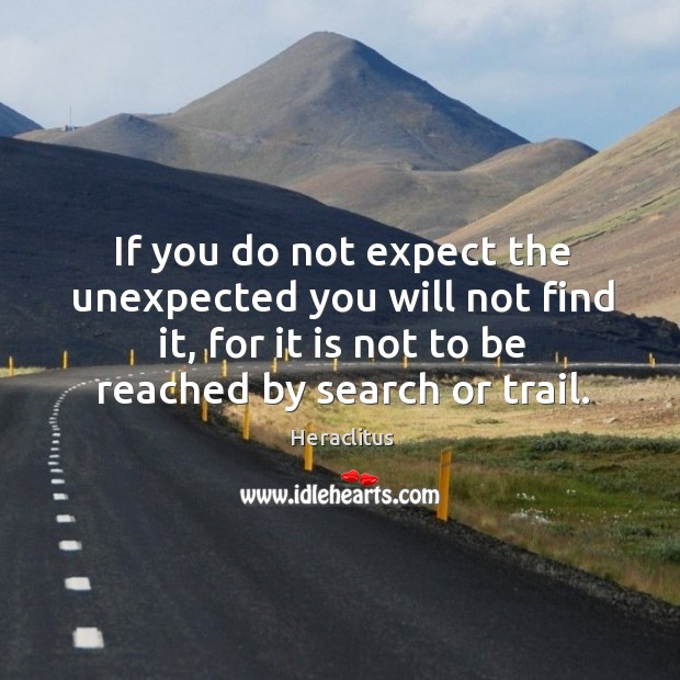 If you do not expect the unexpected you will not find it, for it is not to be reached by search or trail. Image