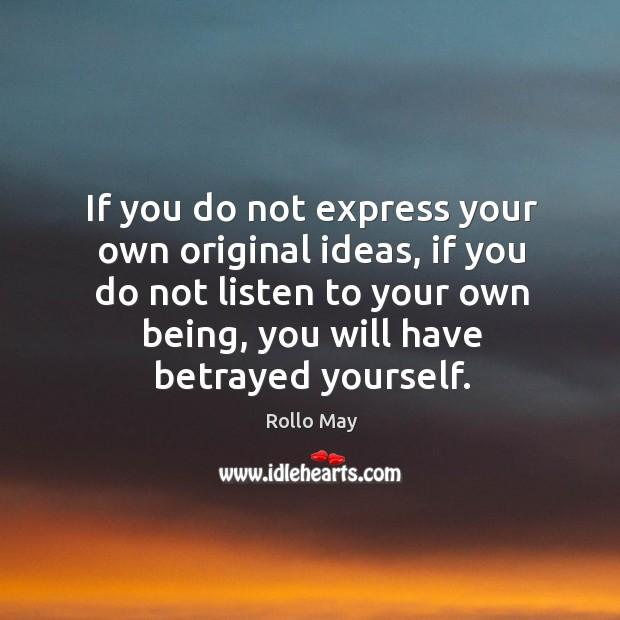If you do not express your own original ideas, if you do not listen to your own being, you will have betrayed yourself. Image