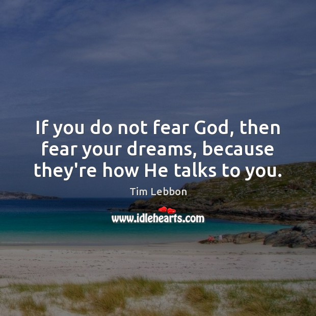 If you do not fear God, then fear your dreams, because they're how He talks to you. Image