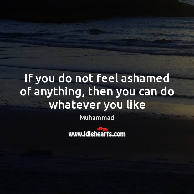 If you do not feel ashamed of anything, then you can do whatever you like Muhammad Picture Quote