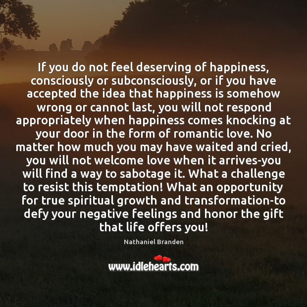 If you do not feel deserving of happiness, consciously or subconsciously, or Nathaniel Branden Picture Quote