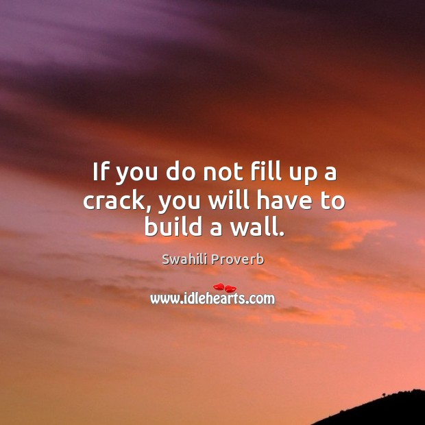 Image, If you do not fill up a crack, you will have to build a wall.
