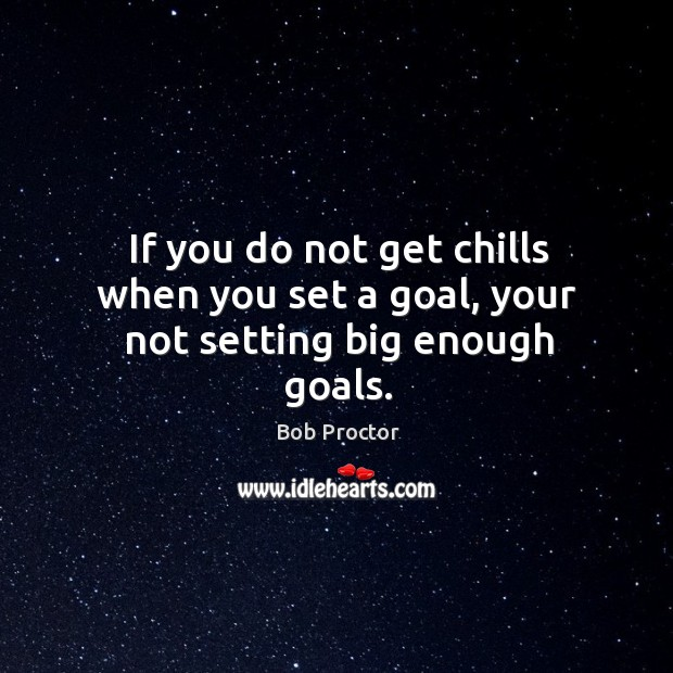 If you do not get chills when you set a goal, your not setting big enough goals. Image