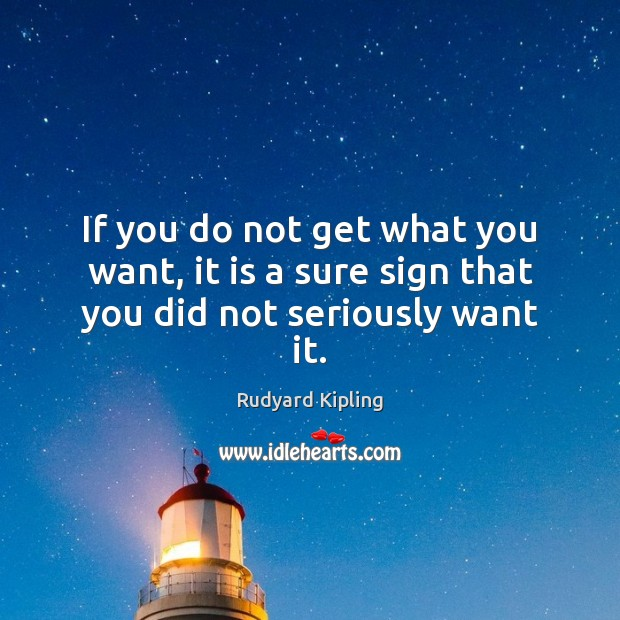 If you do not get what you want, it is a sure sign that you did not seriously want it. Image