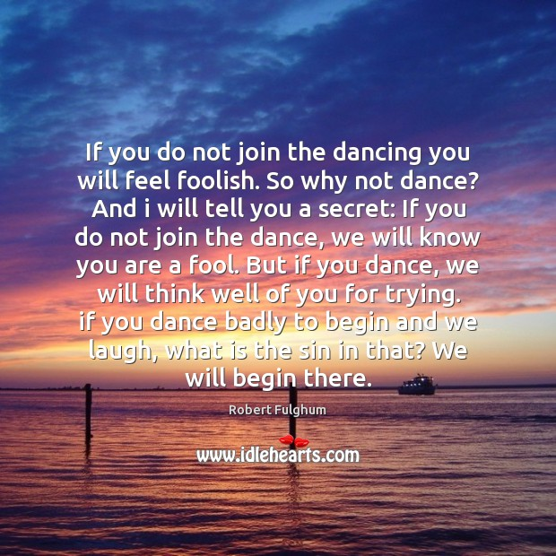 If you do not join the dancing you will feel foolish. So Image