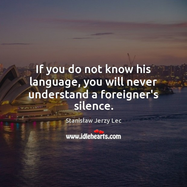 If you do not know his language, you will never understand a foreigner's silence. Stanisław Jerzy Lec Picture Quote