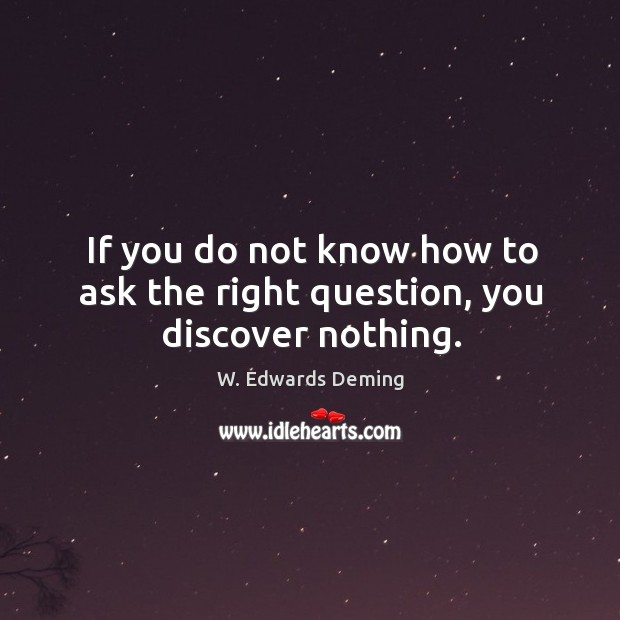 If you do not know how to ask the right question, you discover nothing. W. Edwards Deming Picture Quote