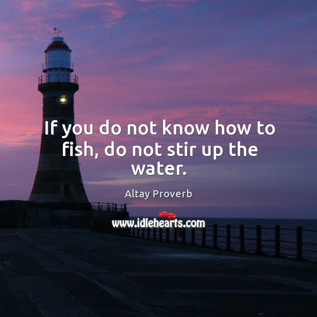 If you do not know how to fish, do not stir up the water. Altay Proverbs Image