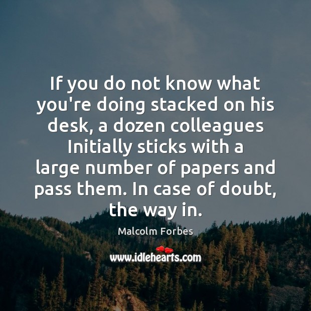 If you do not know what you're doing stacked on his desk, Malcolm Forbes Picture Quote