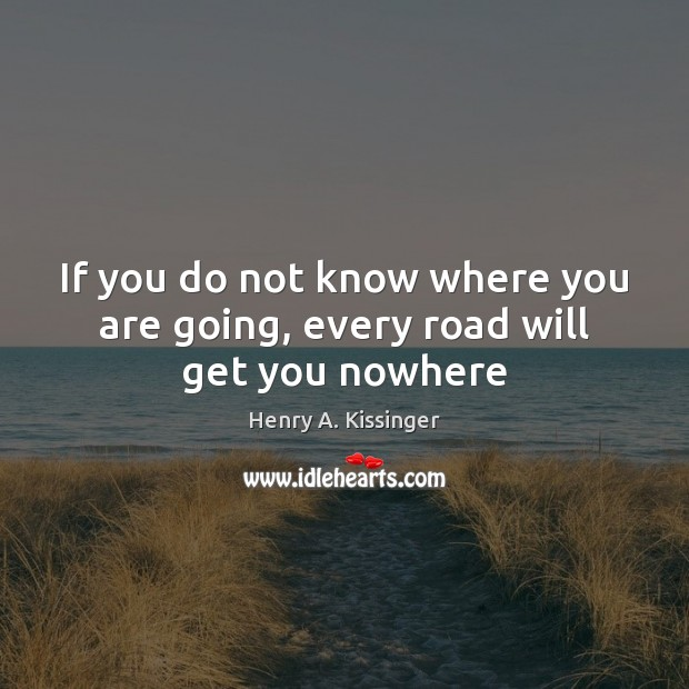 If you do not know where you are going, every road will get you nowhere Henry A. Kissinger Picture Quote