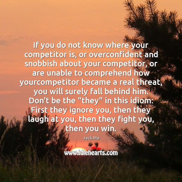If you do not know where your competitor is, or overconfident and Image