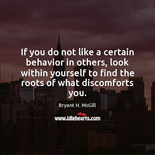If you do not like a certain behavior in others, look within Bryant H. McGill Picture Quote