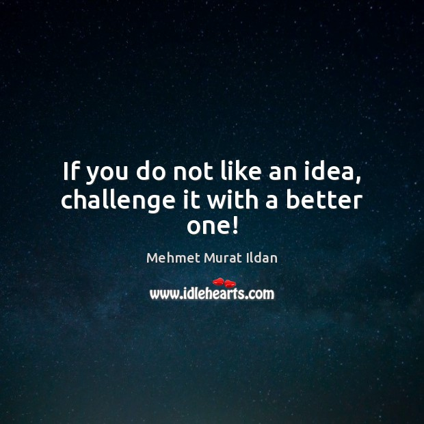 Image, If you do not like an idea, challenge it with a better one!
