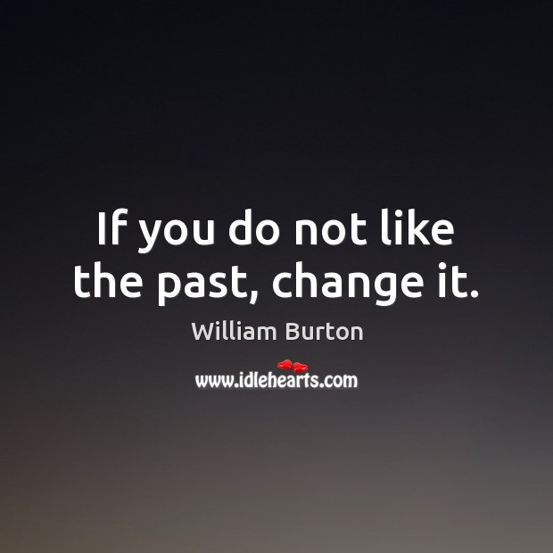 If you do not like the past, change it. Image