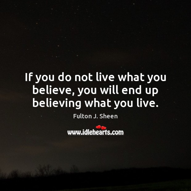 Image, If you do not live what you believe, you will end up believing what you live.