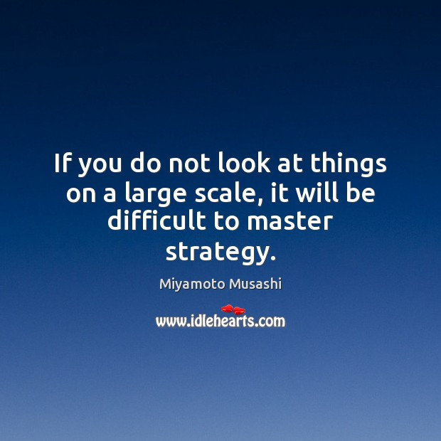 If you do not look at things on a large scale, it will be difficult to master strategy. Image