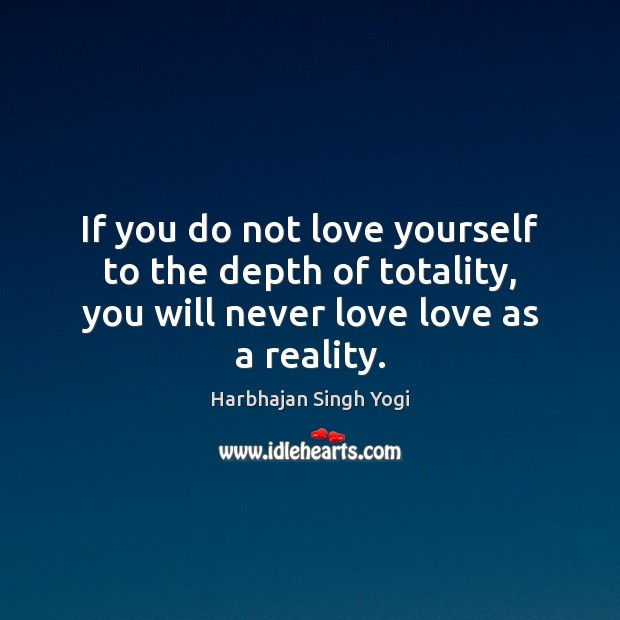 If you do not love yourself to the depth of totality, you Harbhajan Singh Yogi Picture Quote
