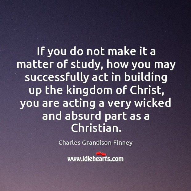 If you do not make it a matter of study, how you Charles Grandison Finney Picture Quote