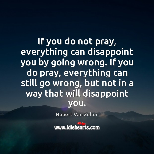 If you do not pray, everything can disappoint you by going wrong. Image