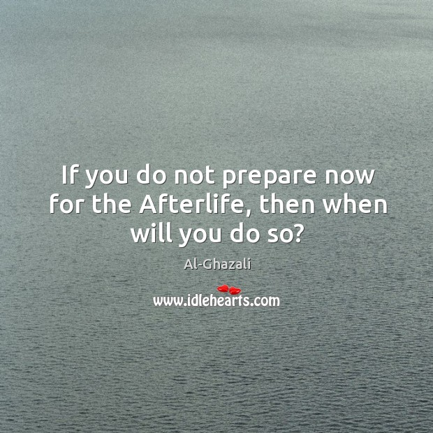 Image, If you do not prepare now for the Afterlife, then when will you do so?