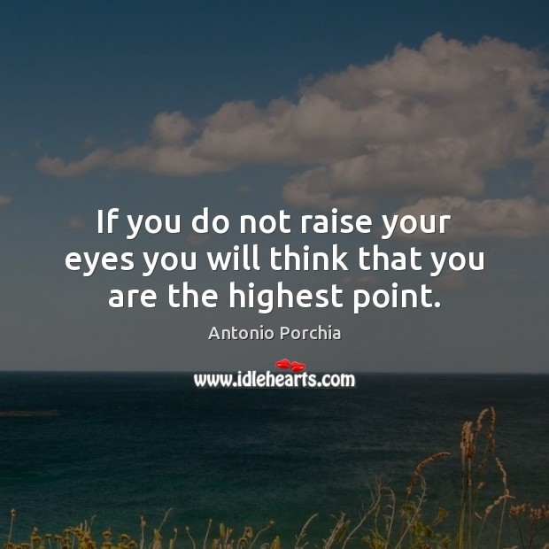 If you do not raise your eyes you will think that you are the highest point. Image