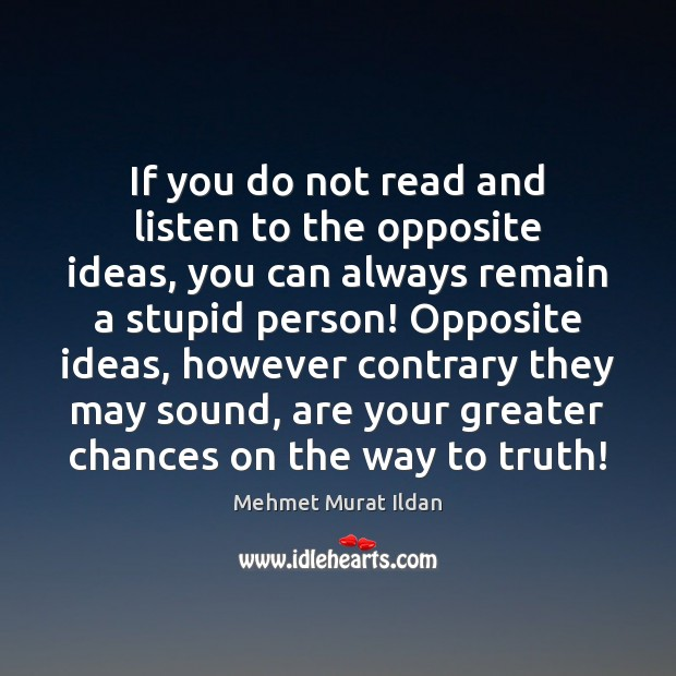 Image, If you do not read and listen to the opposite ideas, you