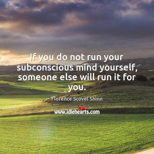 If you do not run your subconscious mind yourself, someone else will run it for you. Image