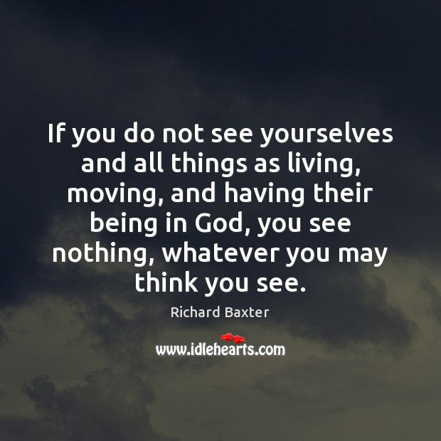 If you do not see yourselves and all things as living, moving, Richard Baxter Picture Quote