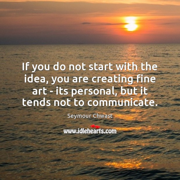 If you do not start with the idea, you are creating fine Communication Quotes Image