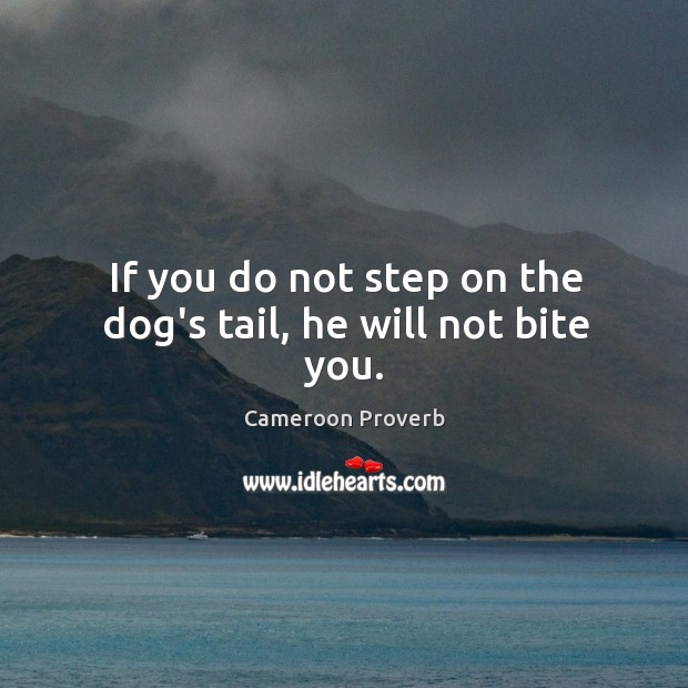 If you do not step on the dog's tail, he will not bite you. Cameroon Proverbs Image