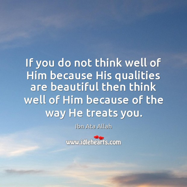 If you do not think well of Him because His qualities are Ibn Ata Allah Picture Quote