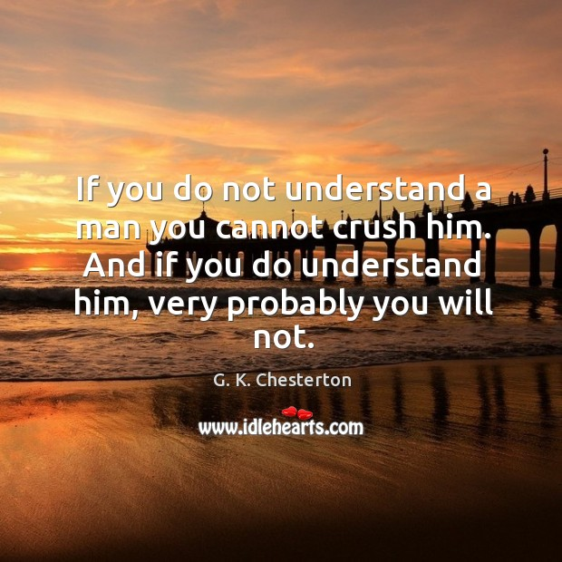 Image, If you do not understand a man you cannot crush him. And if you do understand him, very probably you will not.
