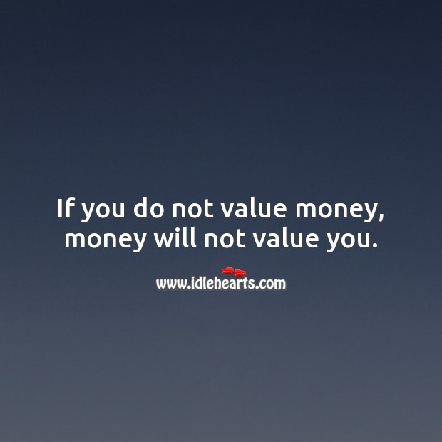 If you do not value money, money will not value you. Money Quotes Image