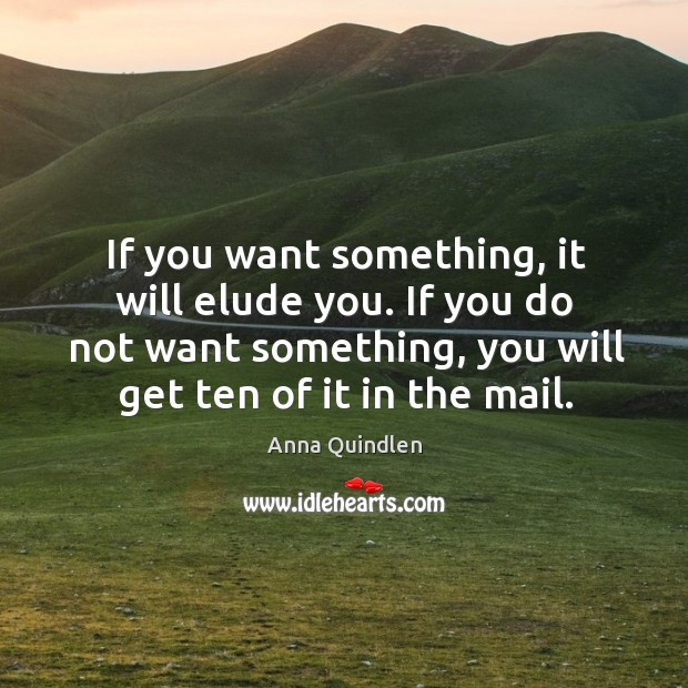 If you do not want something, you will get ten of it in the mail. Image