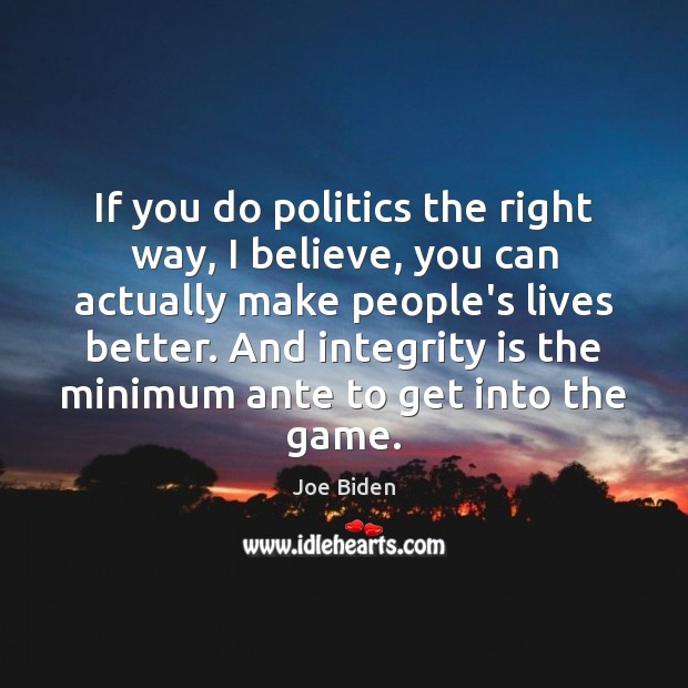If you do politics the right way, I believe, you can actually Integrity Quotes Image