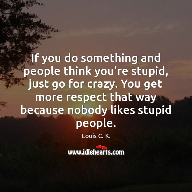If you do something and people think you're stupid, just go for Louis C. K. Picture Quote