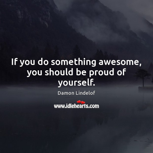 Image, If you do something awesome, you should be proud of yourself.